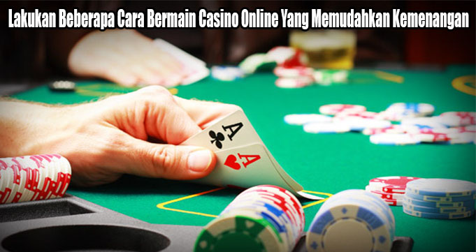 Lakukan Beberapa Cara Bermain Casino Online Yang Memudahkan Kemenangan