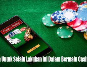 Pastikan Untuk Selalu Lakukan Ini Dalam Bermain Casino Online